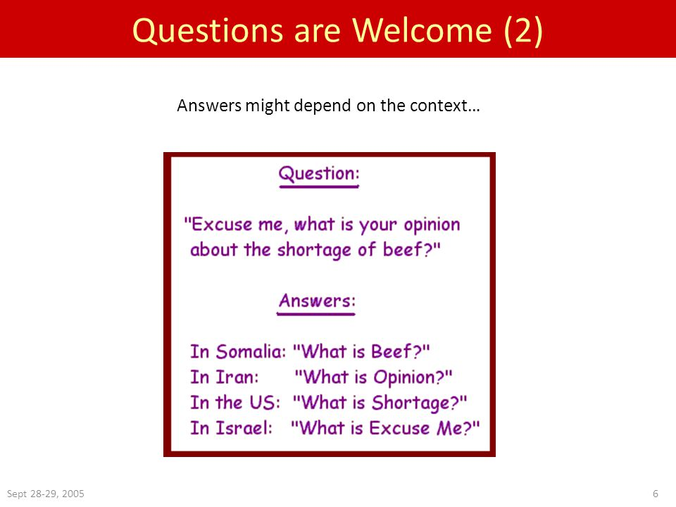 Sept 28-29, 20056 Questions are Welcome (2) Answers might depend on the context…