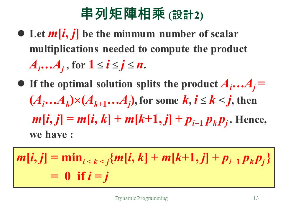 Dynamic Programming13 串列矩陣相乘 ( 設計 2) Let m[i, j] be the minmum number of scalar multiplications needed to compute the product A i …A j, for 1  i  j