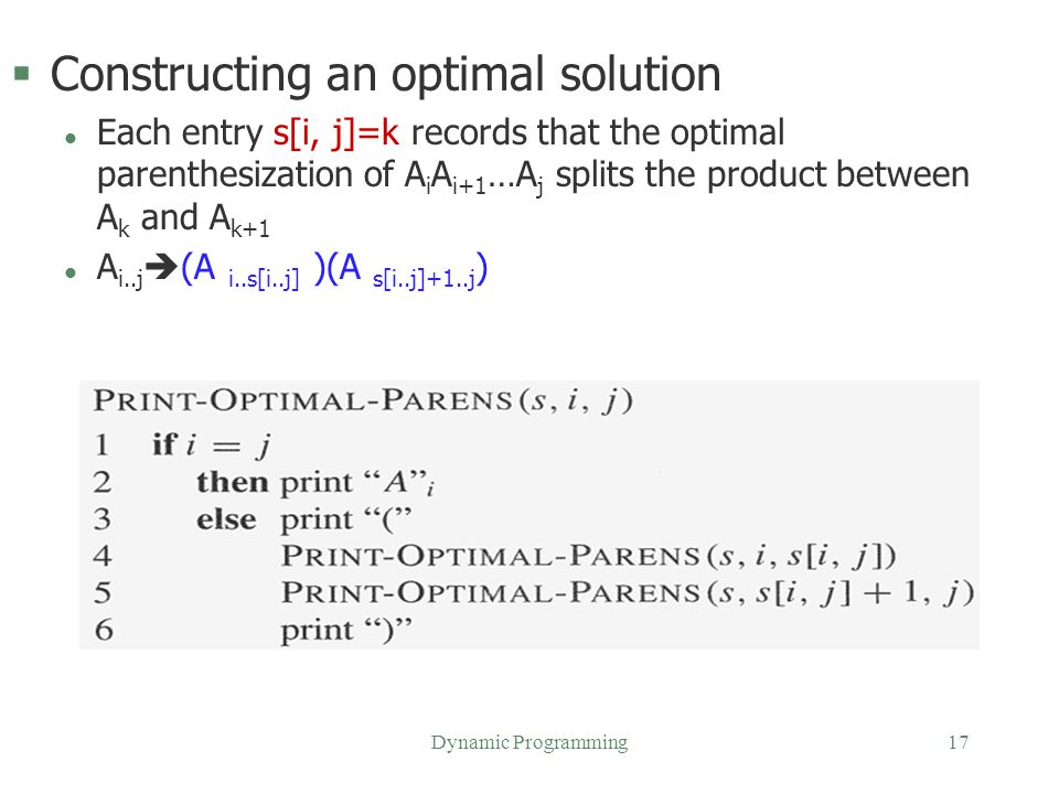 Dynamic Programming17 §Constructing an optimal solution l Each entry s[i, j]=k records that the optimal parenthesization of A i A i+1 …A j splits the
