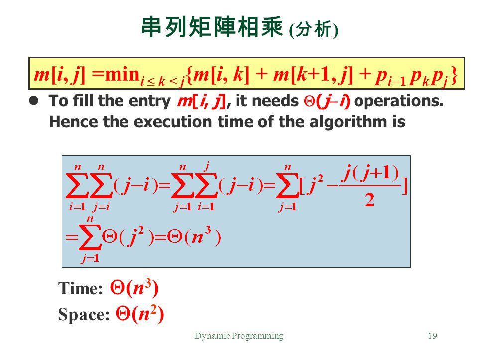 Dynamic Programming19 串列矩陣相乘 ( 分析 ) To fill the entry m[i, j], it needs  (j  i) operations. Hence the execution time of the algorithm is m[i, j] =mi