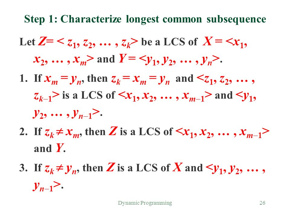 Dynamic Programming26 Step 1: Characterize longest common subsequence Let Z= be a LCS of X = and Y =. 1.If x m = y n, then z k = x m = y n and is a LC