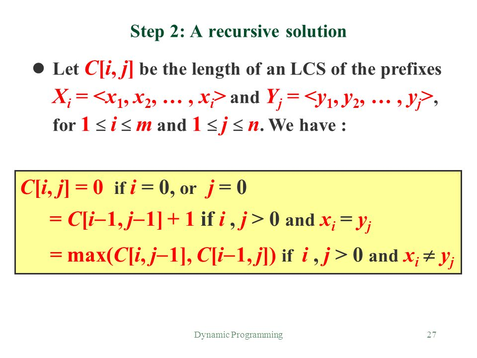Dynamic Programming27 Step 2: A recursive solution Let C[i, j] be the length of an LCS of the prefixes X i = and Y j =, for 1  i  m and 1  j  n. W