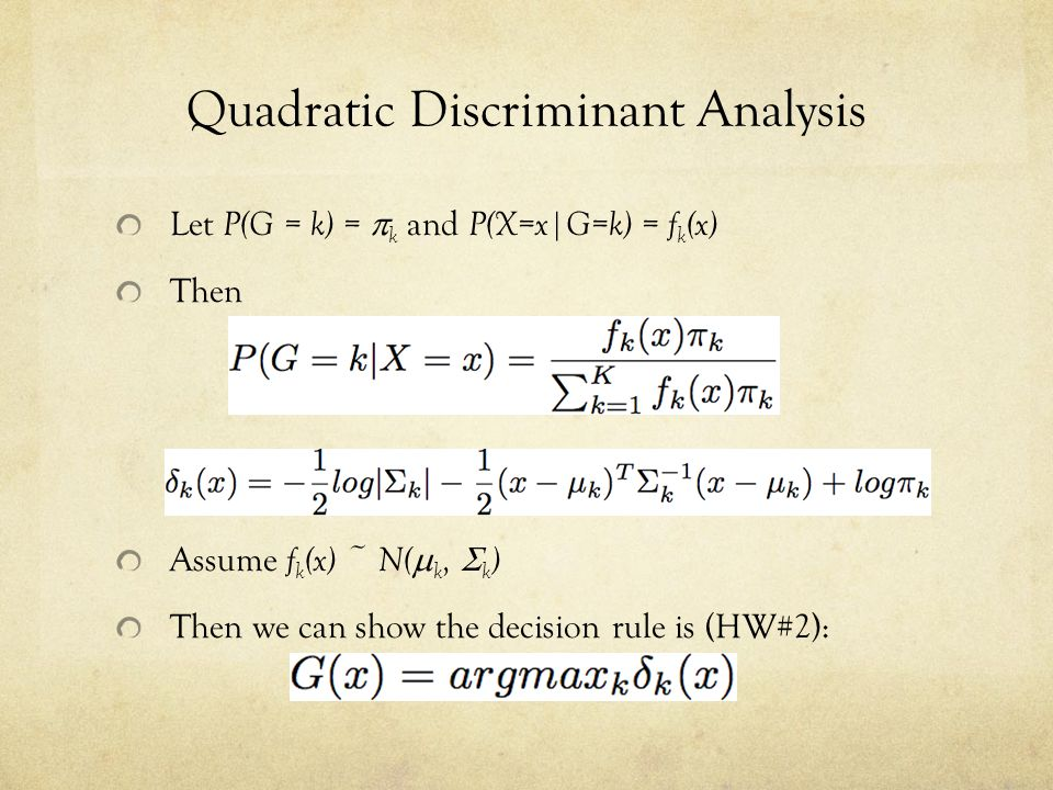 Quadratic Discriminant Analysis Let P(G = k) =  k and P(X=x|G=k) = f k (x) Then Assume f k (x) ~ N(  k,  k ) Then we can show the decision rule is