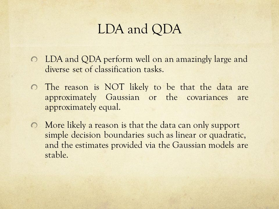 LDA and QDA LDA and QDA perform well on an amazingly large and diverse set of classification tasks. The reason is NOT likely to be that the data are a