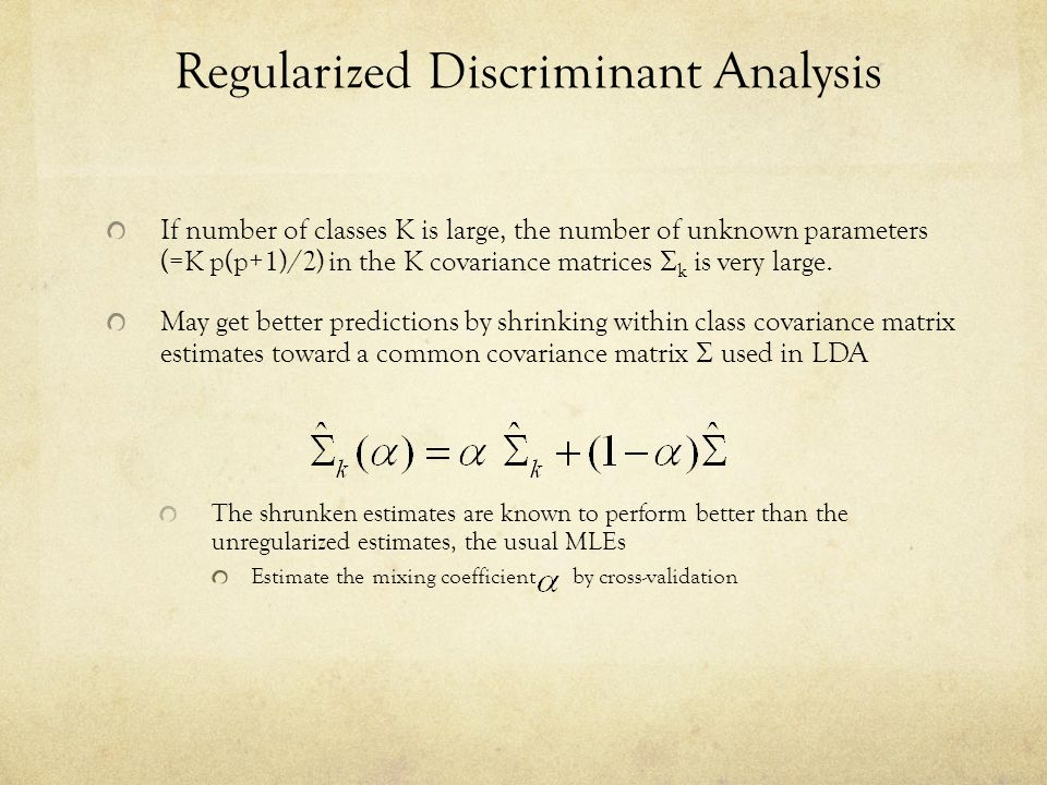 Regularized Discriminant Analysis If number of classes K is large, the number of unknown parameters (=K p(p+1)/2) in the K covariance matrices  k is very large.
