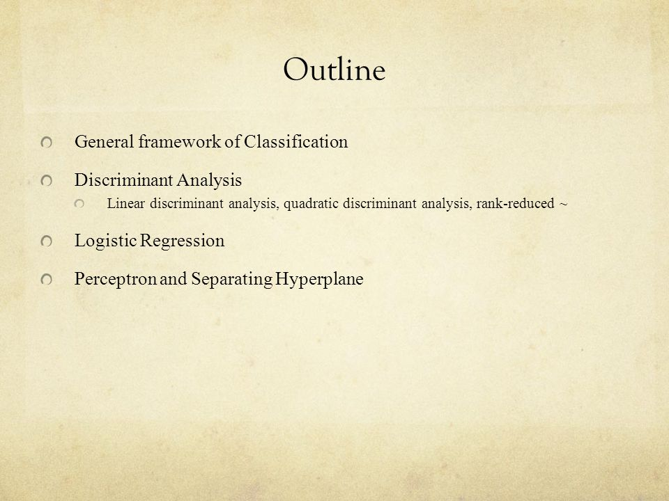 Outline General framework of Classification Discriminant Analysis Linear discriminant analysis, quadratic discriminant analysis, rank-reduced ~ Logistic Regression Perceptron and Separating Hyperplane