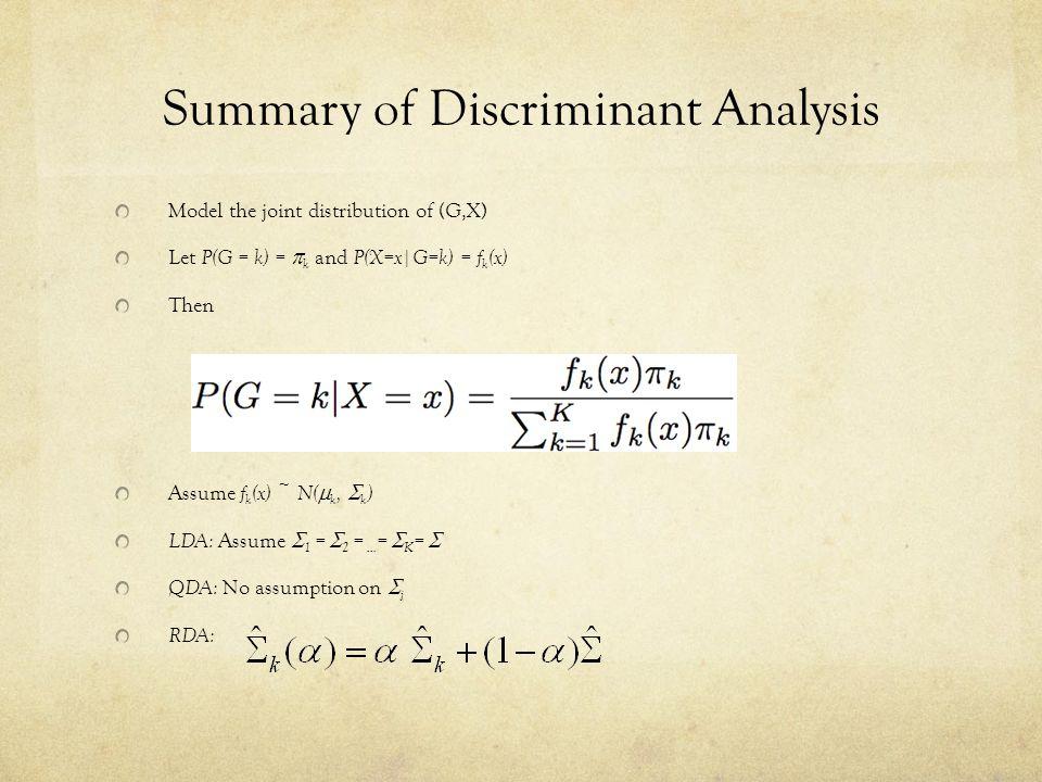 Summary of Discriminant Analysis Model the joint distribution of (G,X) Let P(G = k) =  k and P(X=x|G=k) = f k (x) Then Assume f k (x) ~ N(  k,  k ) LDA: Assume  1 =  2 = … =  K =  QDA: No assumption on  j RDA: