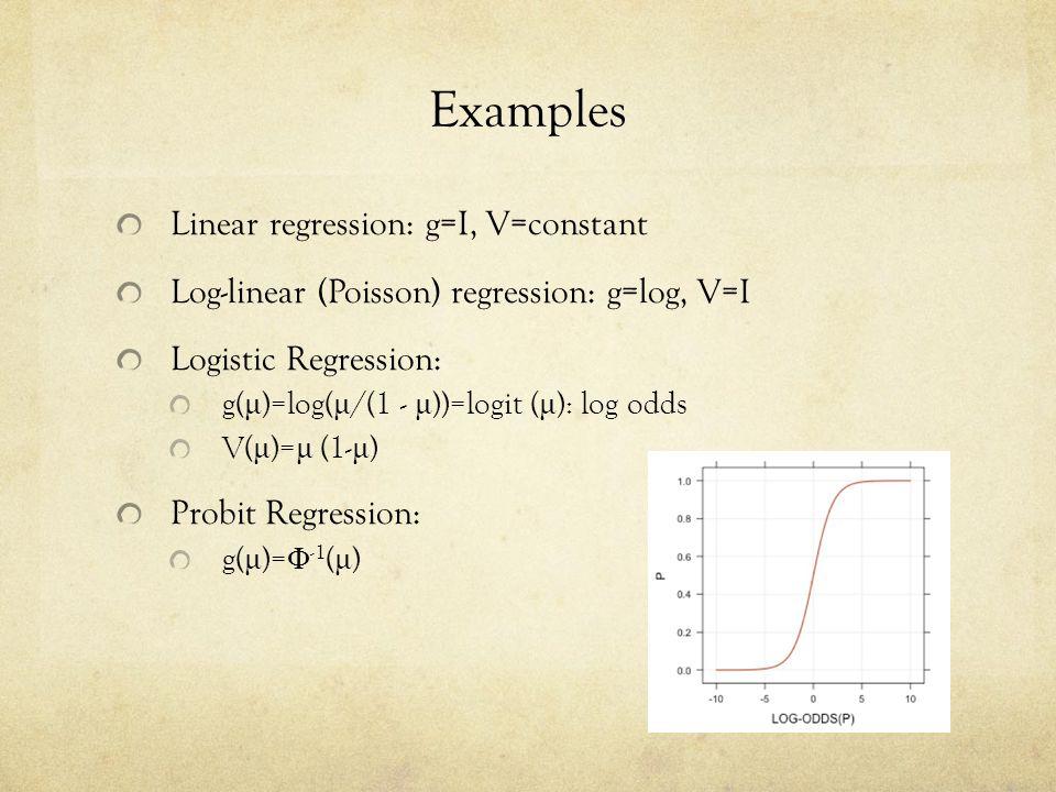 Examples Linear regression: g=I, V=constant Log-linear (Poisson) regression: g=log, V=I Logistic Regression: g( μ )=log( μ /(1 - μ ))=logit ( μ ): log odds V( μ )= μ (1- μ ) Probit Regression: g( μ )= Φ -1 ( μ )