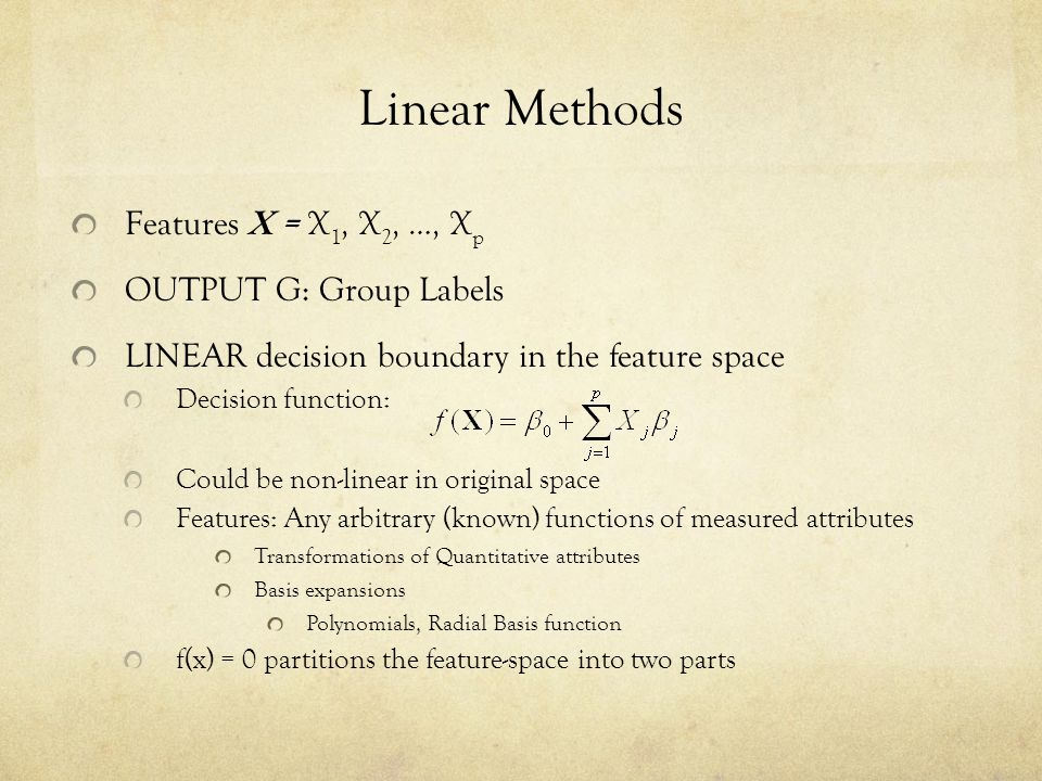 Linear Methods Features X = X 1, X 2, …, X p OUTPUT G: Group Labels LINEAR decision boundary in the feature space Decision function: Could be non-line