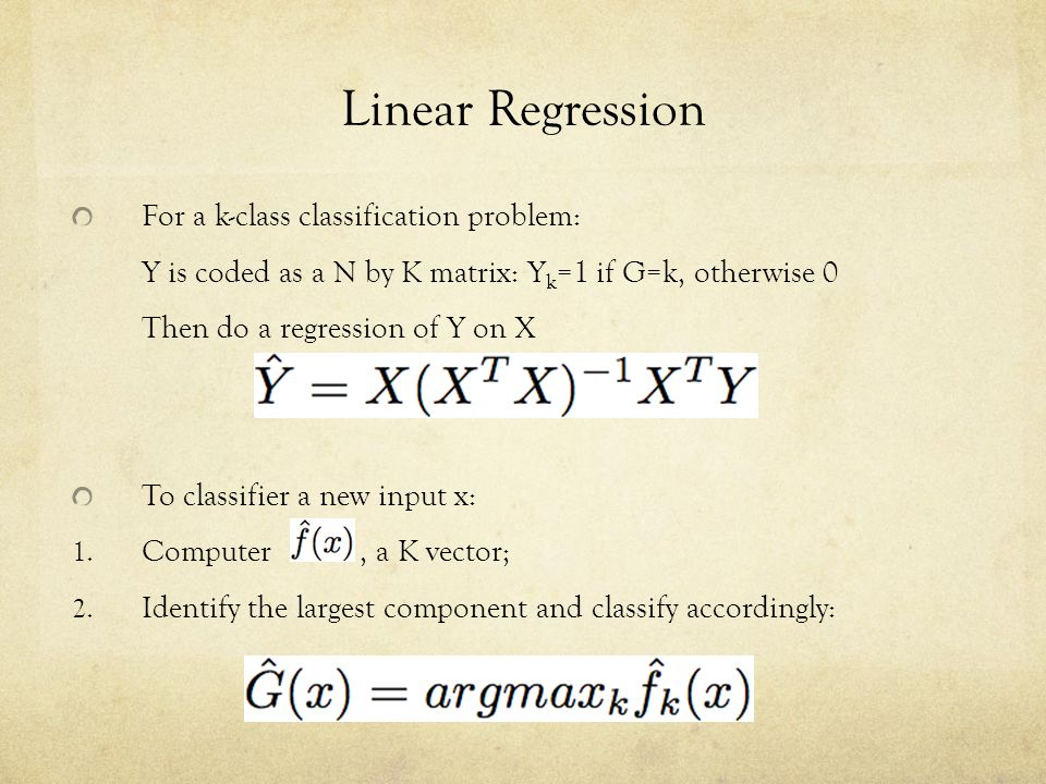 Linear Regression For a k-class classification problem: Y is coded as a N by K matrix: Y k =1 if G=k, otherwise 0 Then do a regression of Y on X To cl