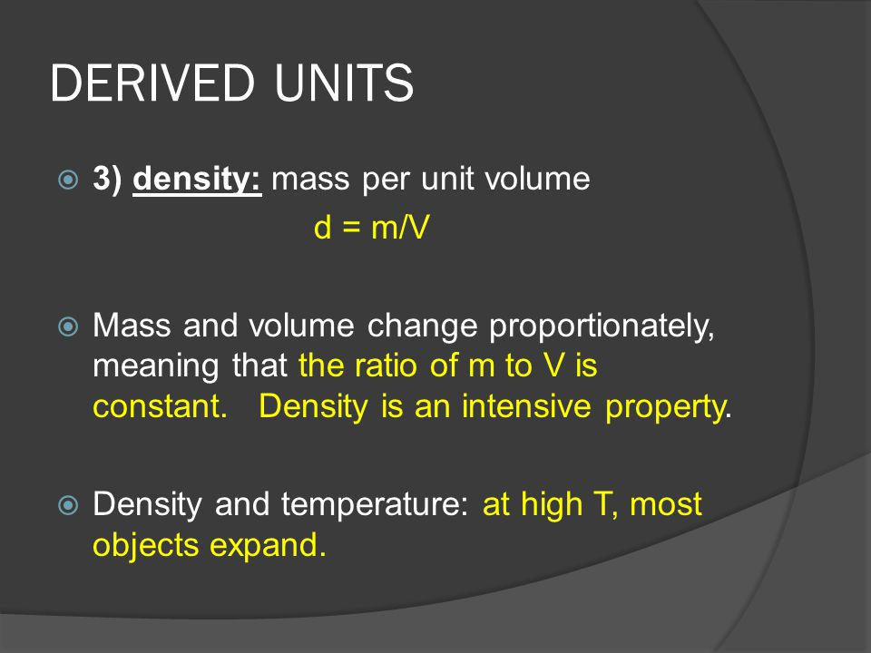 DERIVED UNITS  3) density: mass per unit volume d = m/V  Mass and volume change proportionately, meaning that the ratio of m to V is constant. Densi