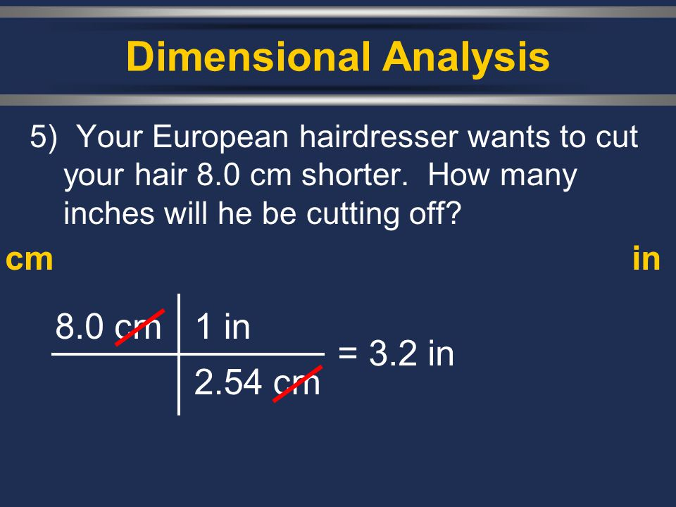 Dimensional Analysis 5) Your European hairdresser wants to cut your hair 8.0 cm shorter. How many inches will he be cutting off? 8.0 cm1 in 2.54 cm =