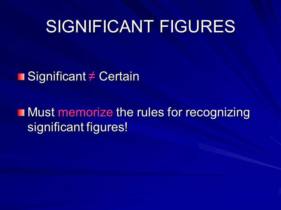 SIGNIFICANT FIGURES Significant ≠ Certain Must memorize the rules for recognizing significant figures!