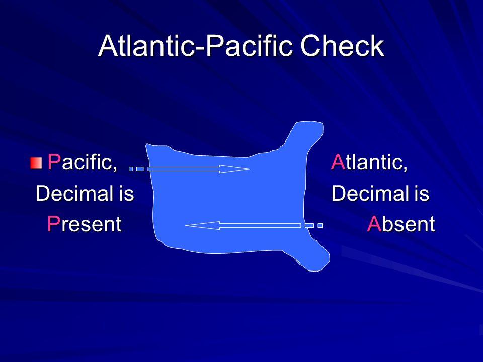 Atlantic-Pacific Check Pacific, Atlantic, Decimal is Decimal is Decimal is Decimal is PresentAbsent PresentAbsent