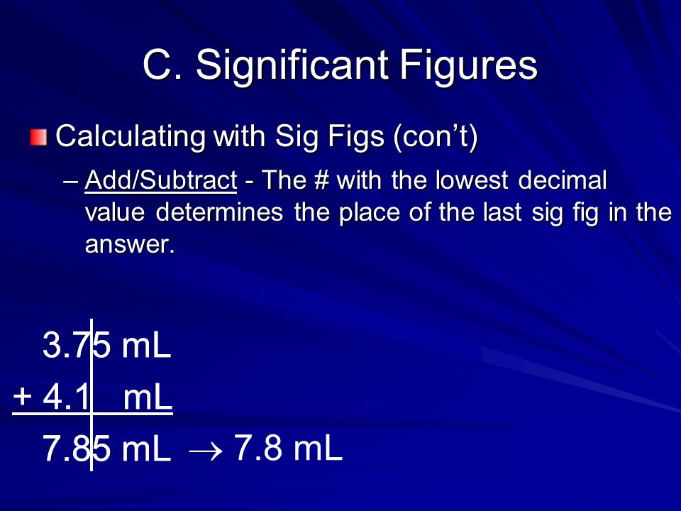 C. Significant Figures Calculating with Sig Figs (con't) –Add/Subtract - The # with the lowest decimal value determines the place of the last sig fig