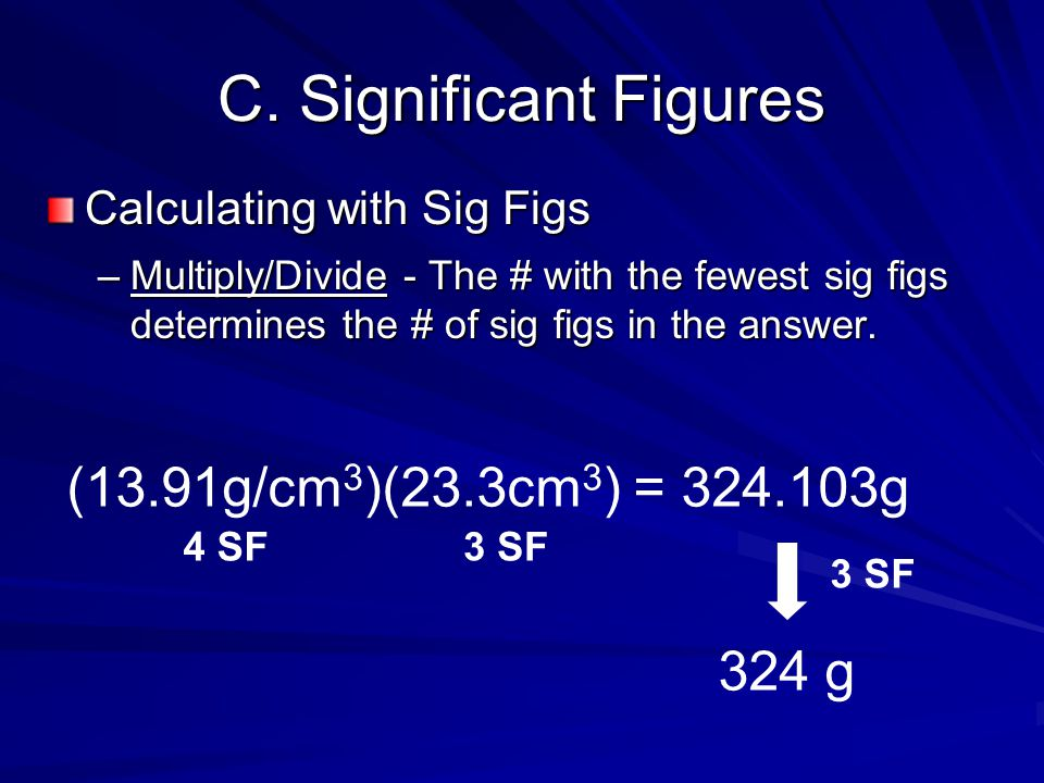C. Significant Figures Calculating with Sig Figs –Multiply/Divide - The # with the fewest sig figs determines the # of sig figs in the answer. (13.91g