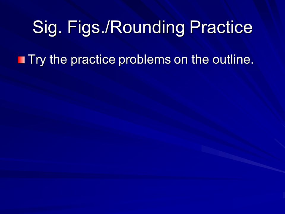 Sig. Figs./Rounding Practice Try the practice problems on the outline.