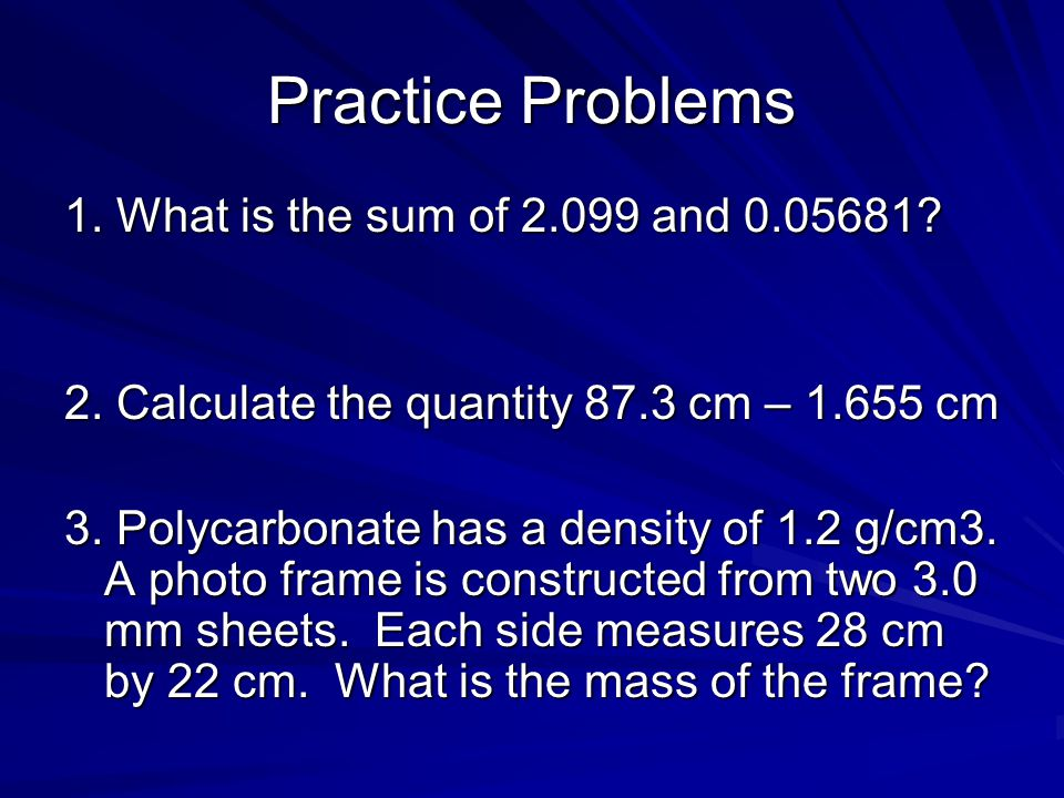 Practice Problems 1. What is the sum of 2.099 and 0.05681? 2. Calculate the quantity 87.3 cm – 1.655 cm 3. Polycarbonate has a density of 1.2 g/cm3. A