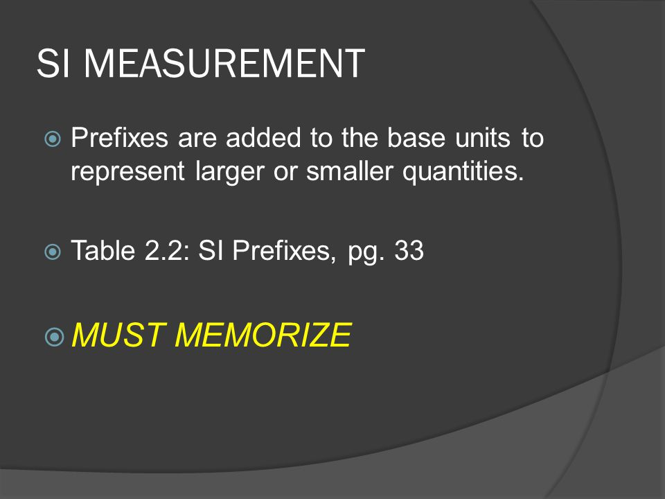 SI MEASUREMENT  Prefixes are added to the base units to represent larger or smaller quantities.  Table 2.2: SI Prefixes, pg. 33  MUST MEMORIZE