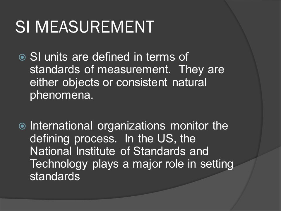  SI units are defined in terms of standards of measurement. They are either objects or consistent natural phenomena.  International organizations mo