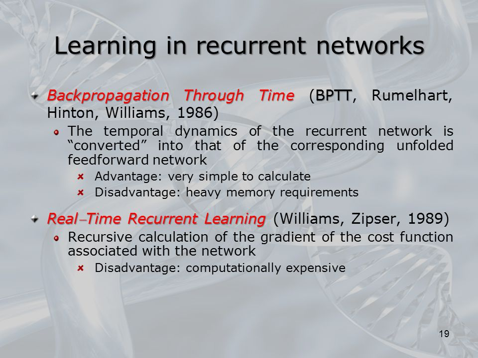Learning in recurrent networks Backpropagation Through Time BPTT Backpropagation Through Time (BPTT, Rumelhart, Hinton, Williams, 1986) The temporal d