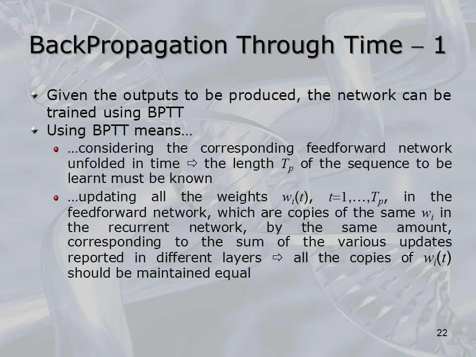 BackPropagation Through Time  1 Given the outputs to be produced, the network can be trained using BPTT Using BPTT means… …considering the correspond