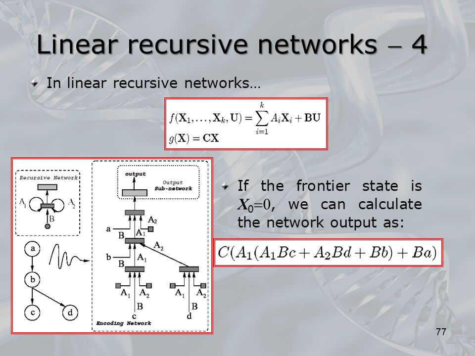 If the frontier state is X 0  0, we can calculate the network output as: In linear recursive networks… 77 Linear recursive networks  4