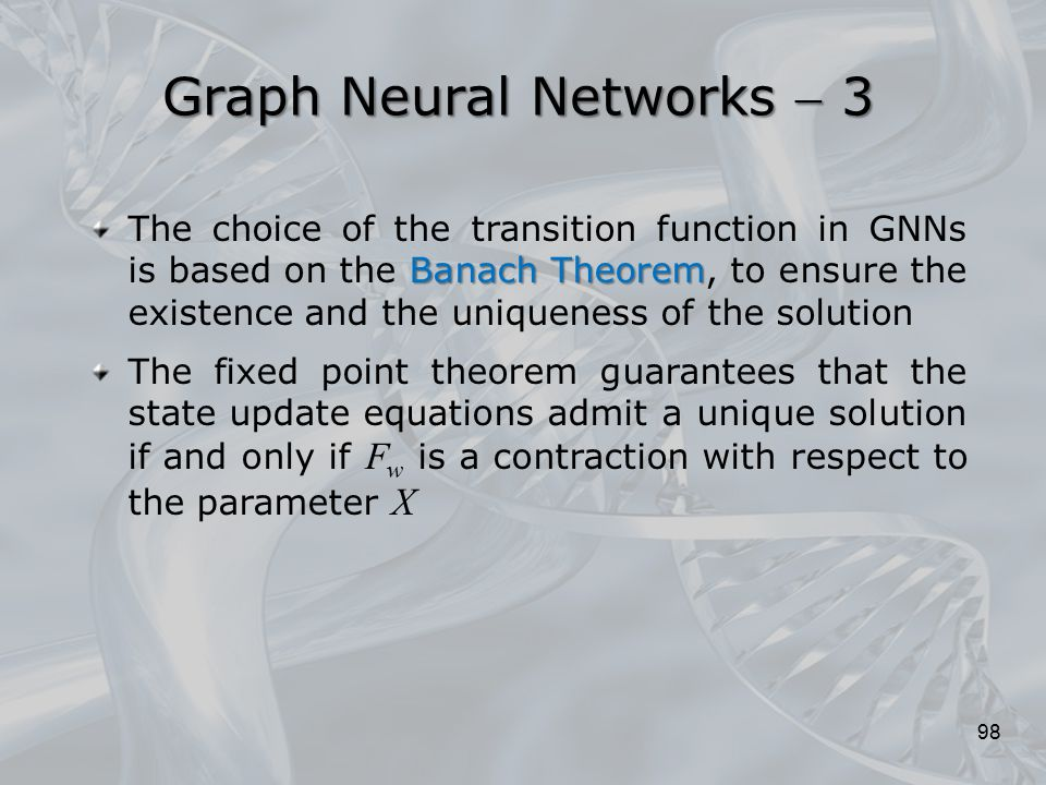 Banach Theorem The choice of the transition function in GNNs is based on the Banach Theorem, to ensure the existence and the uniqueness of the solutio
