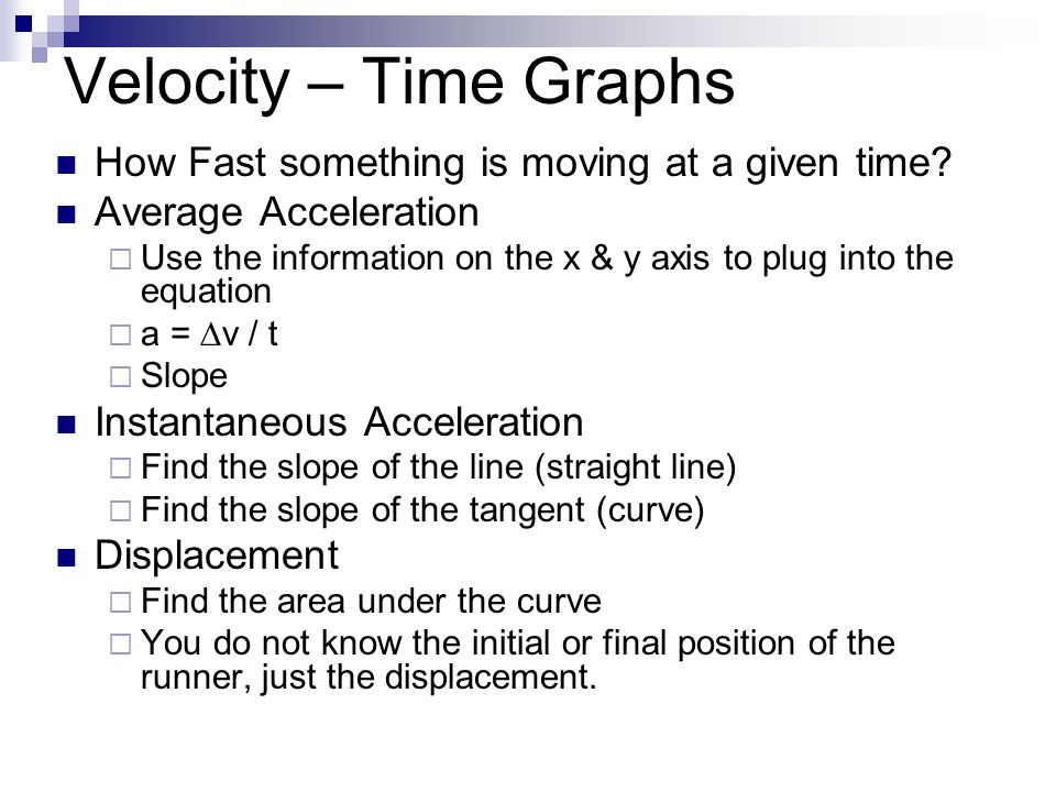 Velocity – Time Graphs How Fast something is moving at a given time? Average Acceleration  Use the information on the x & y axis to plug into the equ