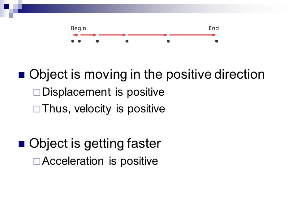 Object is moving in the positive direction  Displacement is positive  Thus, velocity is positive Object is getting faster  Acceleration is positive