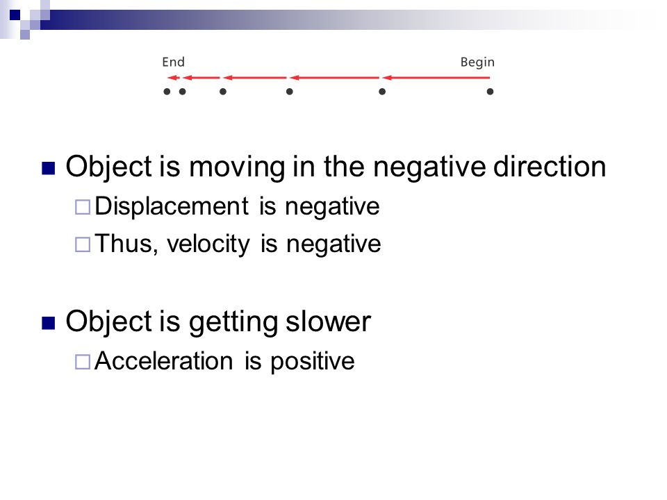 Object is moving in the negative direction  Displacement is negative  Thus, velocity is negative Object is getting slower  Acceleration is positive