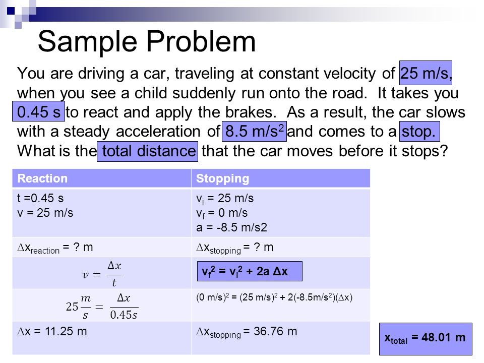 Sample Problem You are driving a car, traveling at constant velocity of 25 m/s, when you see a child suddenly run onto the road. It takes you 0.45 s t