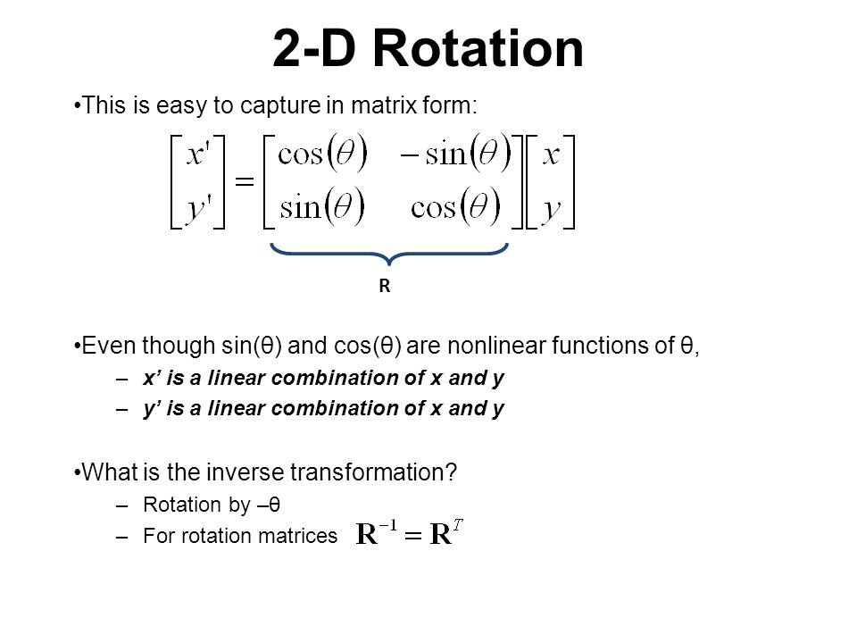 2-D Rotation This is easy to capture in matrix form: Even though sin(θ) and cos(θ) are nonlinear functions of θ, –x' is a linear combination of x and