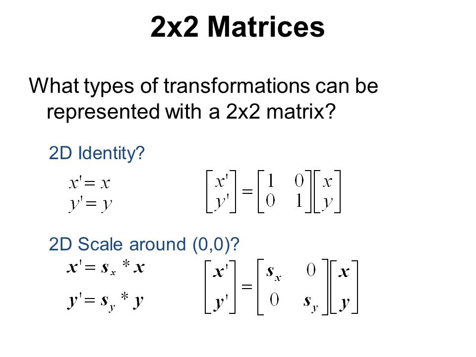 2x2 Matrices What types of transformations can be represented with a 2x2 matrix.