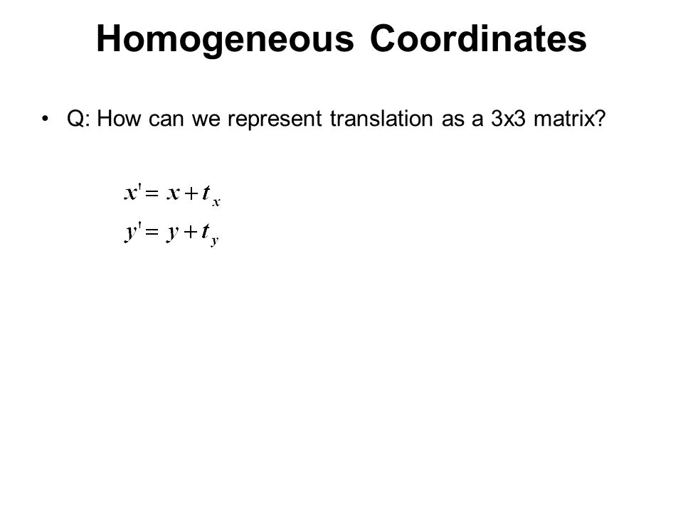 Homogeneous Coordinates Q: How can we represent translation as a 3x3 matrix?