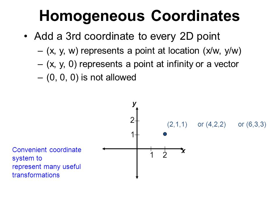 Homogeneous Coordinates Add a 3rd coordinate to every 2D point –(x, y, w) represents a point at location (x/w, y/w) –(x, y, 0) represents a point at i