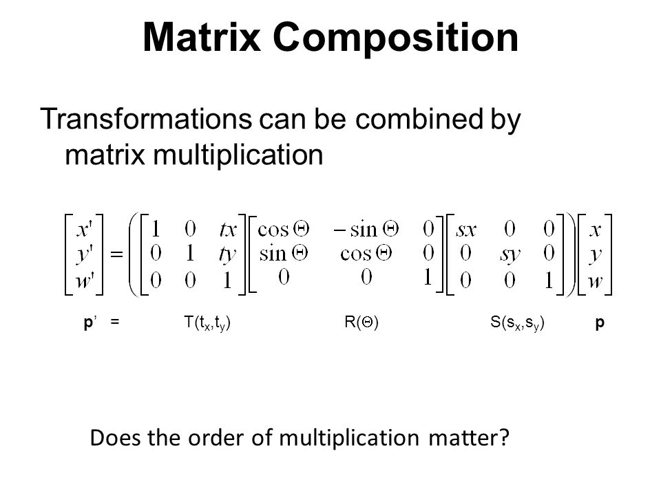 Matrix Composition Transformations can be combined by matrix multiplication p' = T(t x,t y ) R(  ) S(s x,s y ) p Does the order of multiplication mat