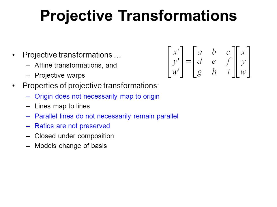 Projective Transformations Projective transformations … –Affine transformations, and –Projective warps Properties of projective transformations: –Origin does not necessarily map to origin –Lines map to lines –Parallel lines do not necessarily remain parallel –Ratios are not preserved –Closed under composition –Models change of basis