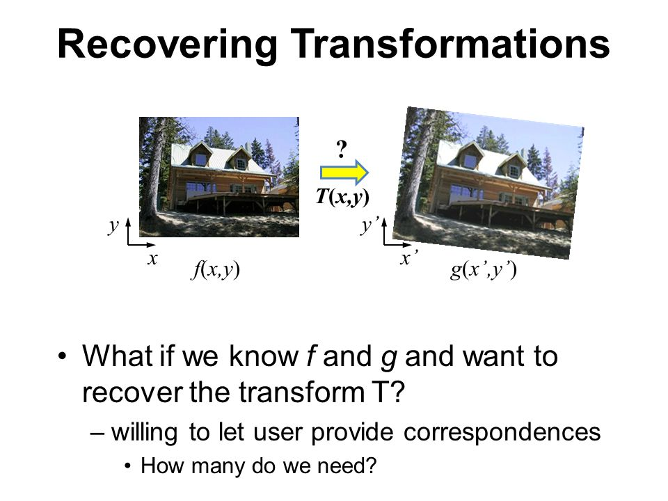 Recovering Transformations What if we know f and g and want to recover the transform T? –willing to let user provide correspondences How many do we ne