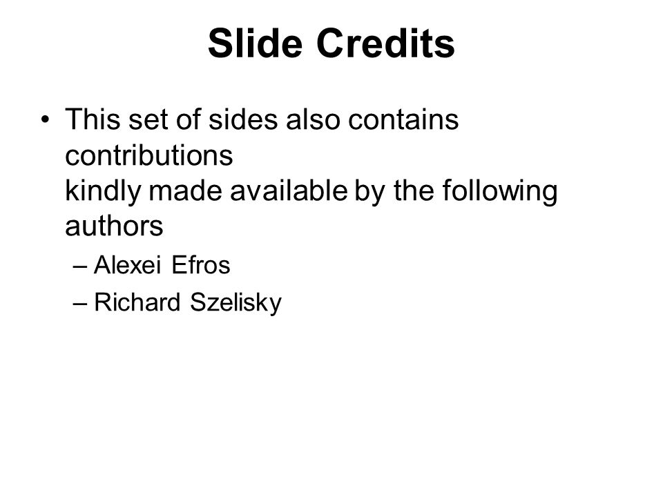 Slide Credits This set of sides also contains contributions kindly made available by the following authors –Alexei Efros –Richard Szelisky