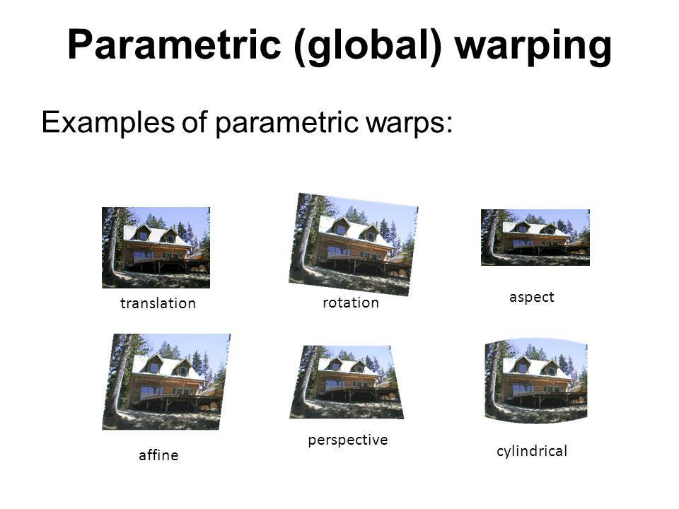 Parametric (global) warping Examples of parametric warps: translation rotation aspect affine perspective cylindrical