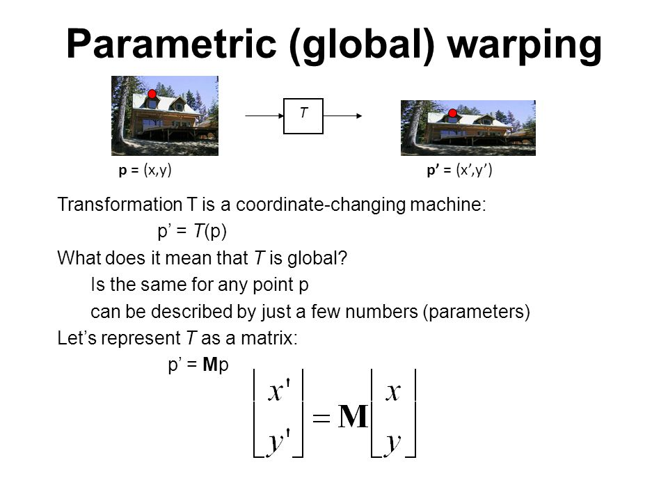 Parametric (global) warping Transformation T is a coordinate-changing machine: p' = T(p) What does it mean that T is global? Is the same for any point