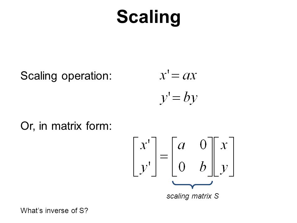 Scaling Scaling operation: Or, in matrix form: scaling matrix S What's inverse of S?
