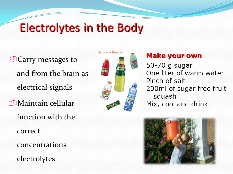 Electrolytes in the Body  Carry messages to and from the brain as electrical signals  Maintain cellular function with the correct concentrations electrolytes Make your own 50-70 g sugar One liter of warm water Pinch of salt 200ml of sugar free fruit squash Mix, cool and drink