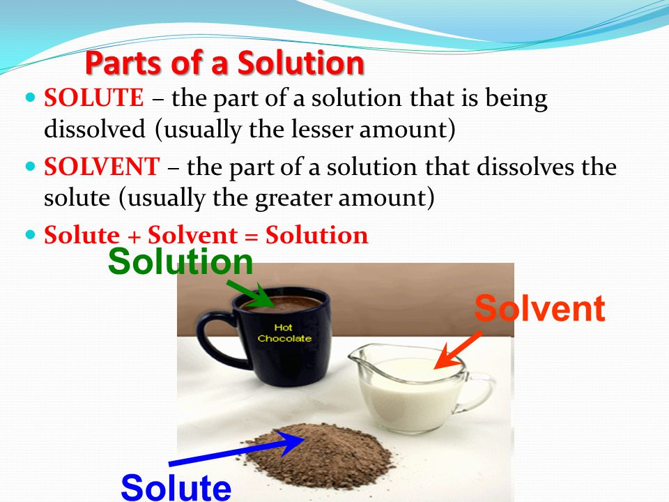 Parts of a Solution SOLUTE – the part of a solution that is being dissolved (usually the lesser amount) SOLVENT – the part of a solution that dissolves the solute (usually the greater amount) Solute + Solvent = Solution Solvent Solute Solution