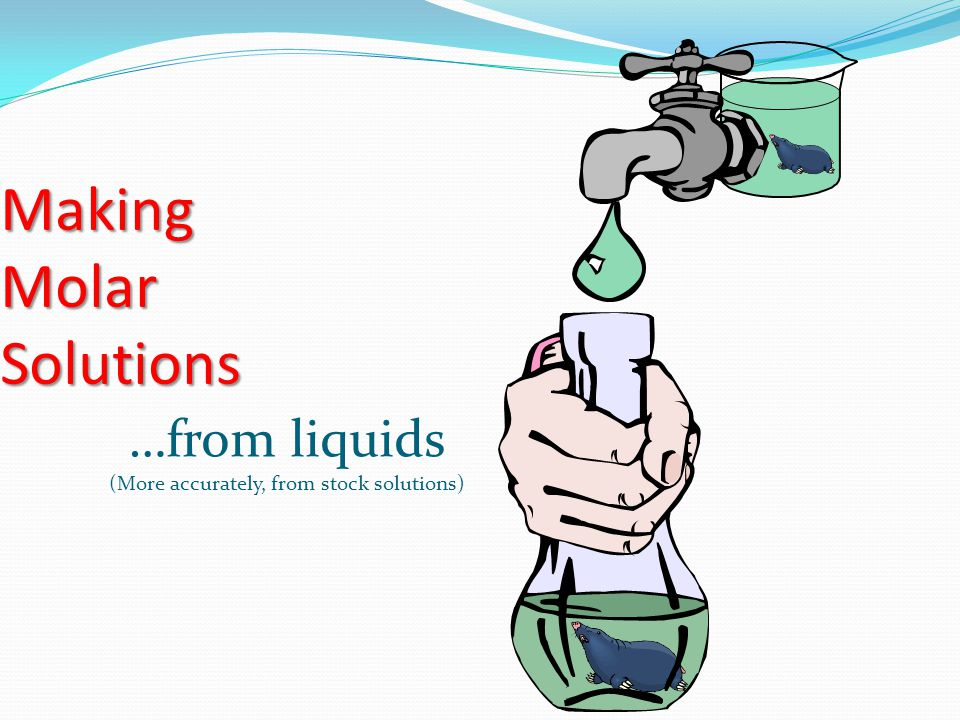 Making Molar Solutions …from liquids (More accurately, from stock solutions)