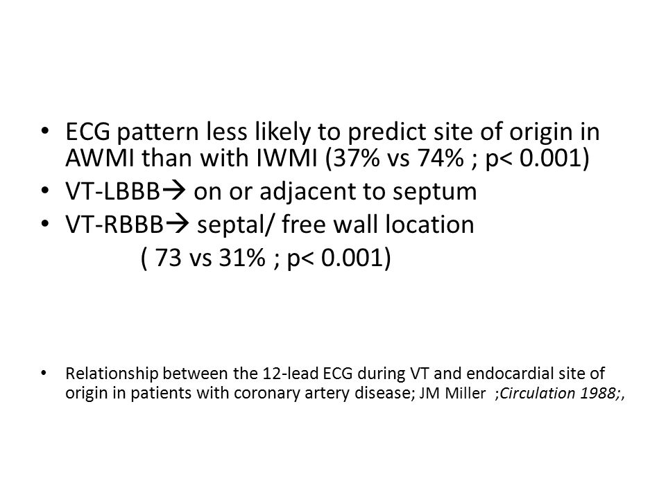 ECG pattern less likely to predict site of origin in AWMI than with IWMI (37% vs 74% ; p< 0.001) VT-LBBB  on or adjacent to septum VT-RBBB  septal/ free wall location ( 73 vs 31% ; p< 0.001) Relationship between the 12-lead ECG during VT and endocardial site of origin in patients with coronary artery disease; JM Miller ;Circulation 1988;,