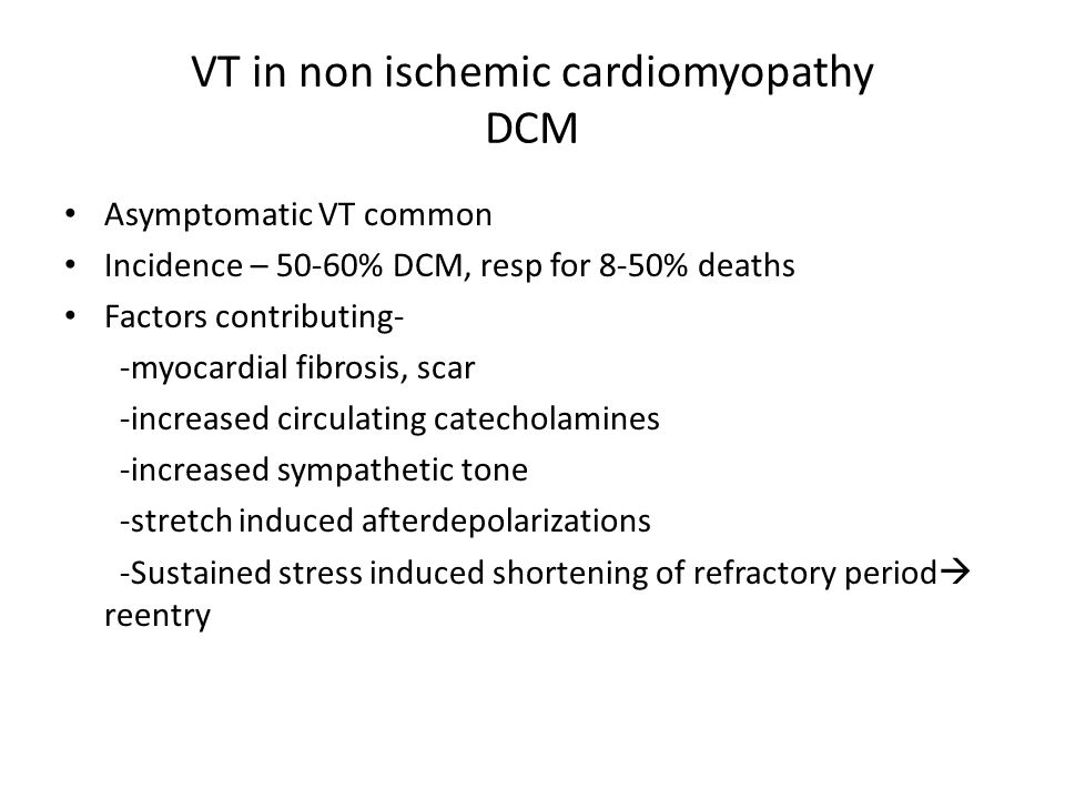 VT in non ischemic cardiomyopathy DCM Asymptomatic VT common Incidence – 50-60% DCM, resp for 8-50% deaths Factors contributing- -myocardial fibrosis, scar -increased circulating catecholamines -increased sympathetic tone -stretch induced afterdepolarizations -Sustained stress induced shortening of refractory period  reentry