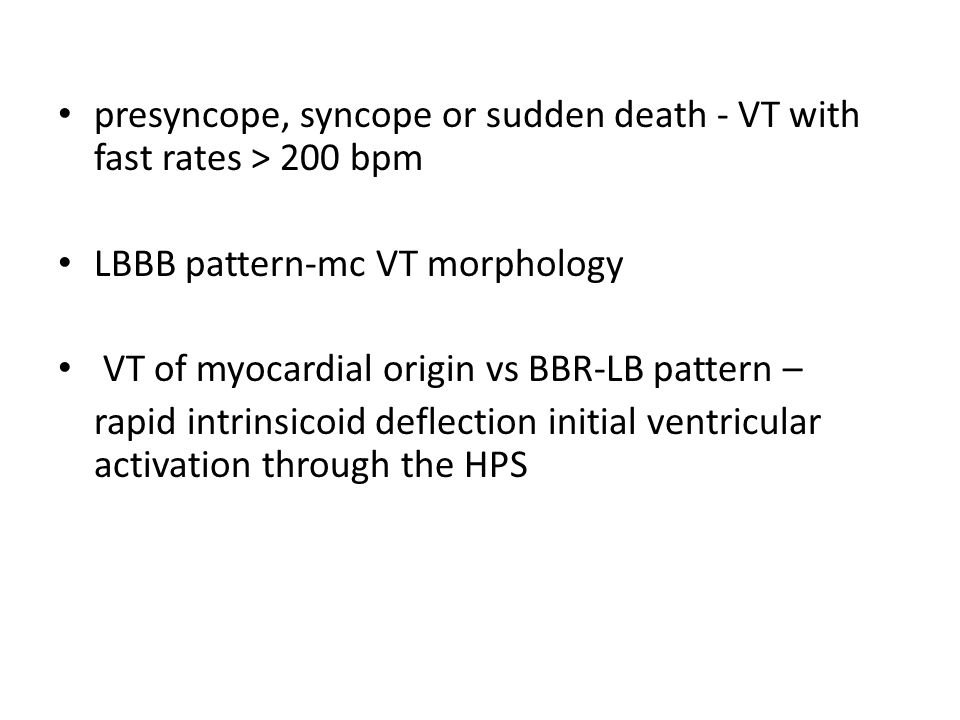 presyncope, syncope or sudden death - VT with fast rates > 200 bpm LBBB pattern-mc VT morphology VT of myocardial origin vs BBR-LB pattern – rapid intrinsicoid deflection initial ventricular activation through the HPS