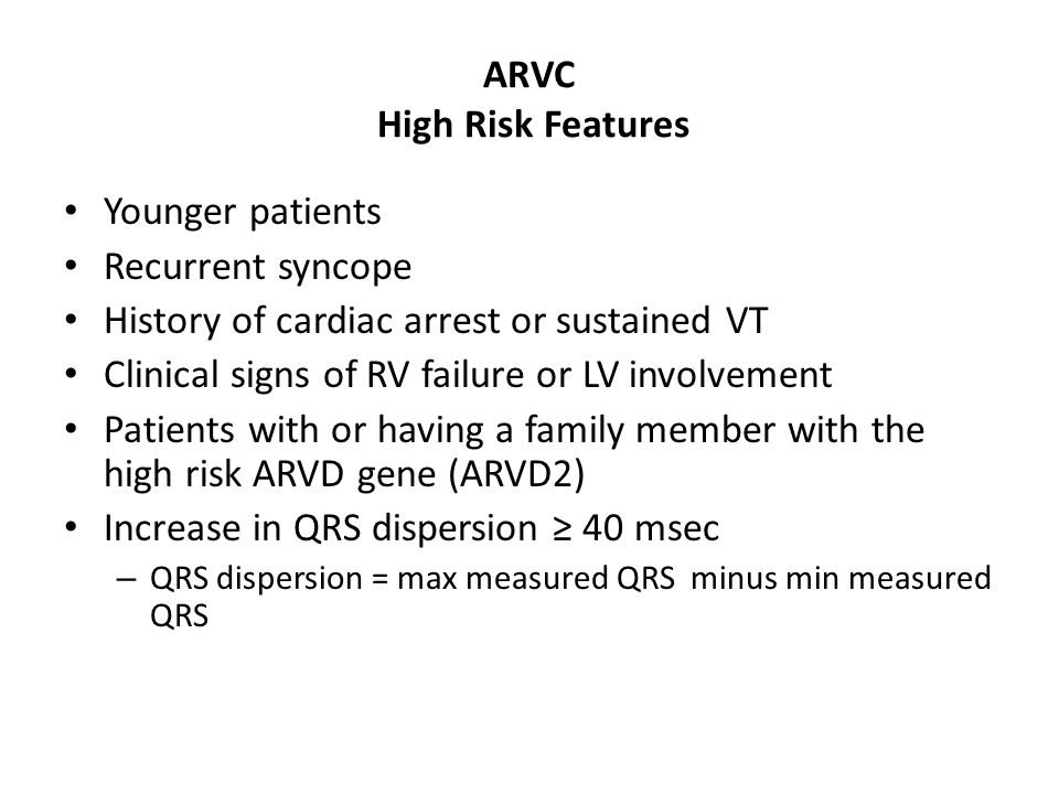 ARVC High Risk Features Younger patients Recurrent syncope History of cardiac arrest or sustained VT Clinical signs of RV failure or LV involvement Patients with or having a family member with the high risk ARVD gene (ARVD2) Increase in QRS dispersion ≥ 40 msec – QRS dispersion = max measured QRS minus min measured QRS